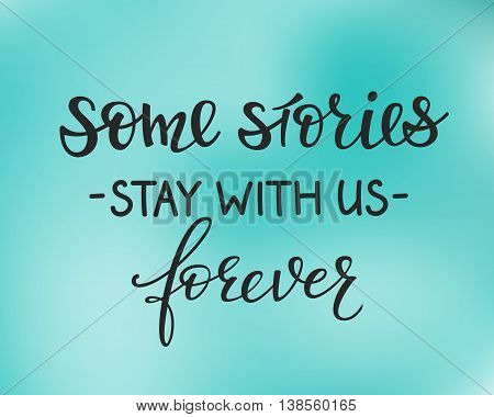Some stories Stay with us forever. Positive quote lettering. Calligraphy postcard or poster graphic design typography element. Hand written vector sign.