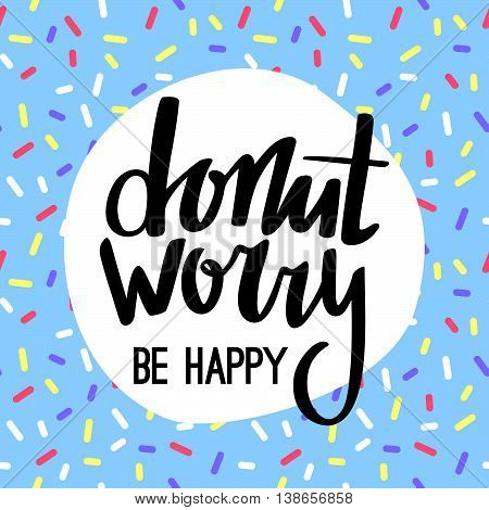 Hand Lettered Phrase on Blue Doughnut Glaze. Donut Worry Be Happy Funny Greeting Card. Creative Quote for Cards, Banners, Posters or Motivation Wallpapers.