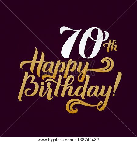 Happy 70th Birthday Calligraphic Background. Elegant Holiday Gold Vector Lettering Happy Anniversary.