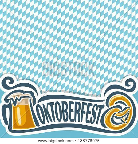 Vector logo for ticket or invitation on theme of oktoberfest for text, pint beer mug with lager and pretzel. Bavarian Oktoberfest pattern flag white and blue rhombus. Beer cup alcohol drink, Pretzel