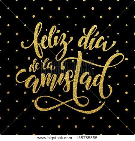 Feliz Dia de la Amistad. Friendship Day golden lettering in Spanish for friends greeting card. Hand drawn vector gold calligraphy. Polka dot glitter black background.