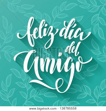 Feliz Dia del Amigo. Friendship Day lettering in Spanish for friends greeting card. Hand drawn vector calligraphy. Floral leaves pattern poster.