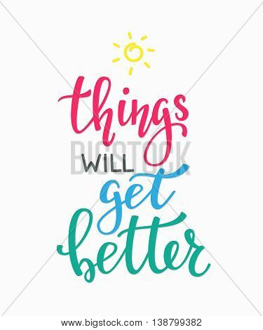Positive quote lettering. Calligraphy postcard or poster graphic design typography element. Hand written vector simple cute motivational inspirational sign postcard. Things will get better