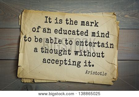 Ancient greek philosopher Aristotle quote.	It is the mark of an educated mind to be able to entertain a thought without accepting it.