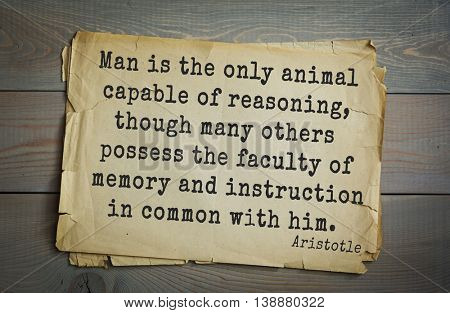Ancient greek philosopher Aristotle quote. Man is the only animal capable of reasoning, though many others possess the faculty of memory and instruction in common with him.