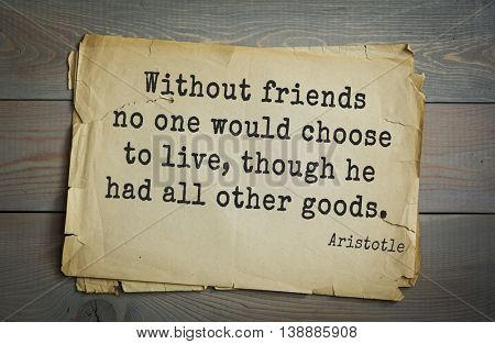 Ancient greek philosopher Aristotle quote. Without friends no one would choose to live, though he had all other goods