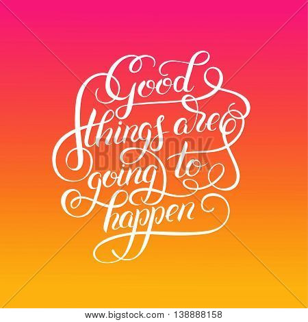 positive lettering good things are going to happen hand written inscription, t-shirt print design, typographic phrase quote poster, calligraphy vector illustration