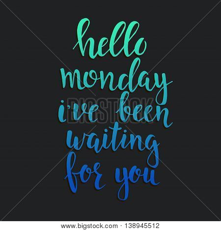 Hello Monday i have been waiting for you. Conceptual handwritten phrase. Hand drawn typography poster.T shirt hand lettered calligraphic design. Inspirational vector typography