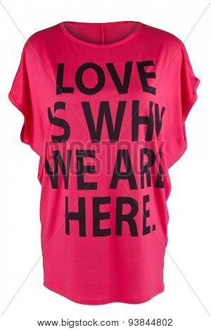 Pink t-shirt with a sign 'Love Is Why We Are Here'