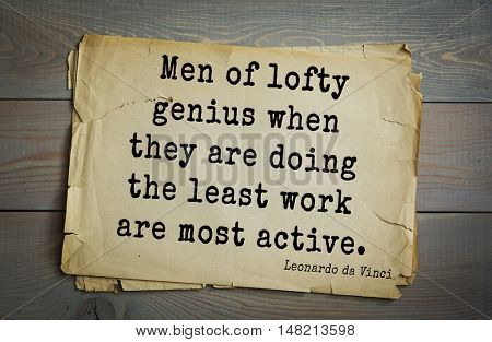 TOP-60. Aphorism by Leonardo da Vinci - Italian artist (painter, sculptor, architect) and  anatomist, scientist.  Men of lofty genius when they are doing the least work are most active.