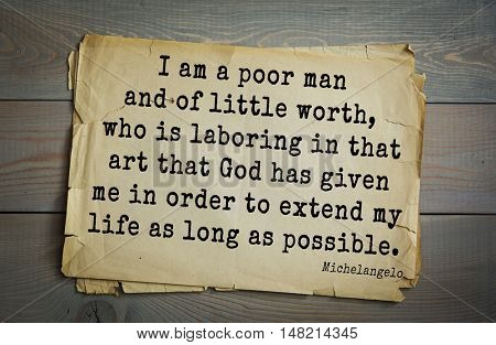 TOP-30. Aphorism by Michelangelo - Italian sculptor, painter.  I am a poor man and of little worth, who is laboring in that art that God has given me in order to extend my life as long as possible.