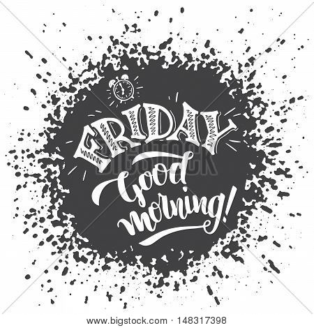 Friday good morning. Positive saying about friday and week ending. Typography poster design. Hand lettering and brush calligraphy on splash background isolated on white