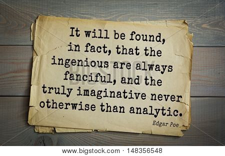 TOP-30. Aphorism by Edgar Poe - American writer, literary critic, editor. It will be found, in fact, that the ingenious are always fanciful, and the truly imaginative never otherwise than analytic.