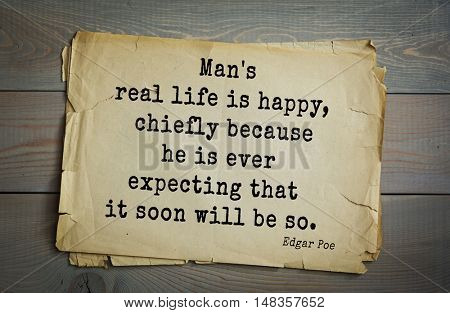 TOP-30. Aphorism by Edgar Allan Poe (1809 - 1849) - American writer, poet, essayist, literary critic.   Man's real life is happy, chiefly because he is ever expecting that it soon will be so.