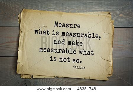 TOP-20. Aphorism by Galileo Galilei (1564 Pisa - 1642) - Italian physicist, engineer, astronomer, philosopher and mathematician.Measure what is measurable, and make measurable what is not so.