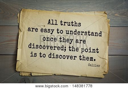 TOP-20. Aphorism by Galileo Galilei - Italian physicist, engineer, astronomer, philosopher and mathematician. All truths are easy to understand once they are discovered; the point is to discover them.