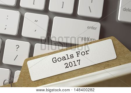 Goals For 2017 written on  Folder Index Concept on Background of White PC Keypad. Archive Concept. Closeup View. Selective Focus. Toned Image. 3D Rendering.