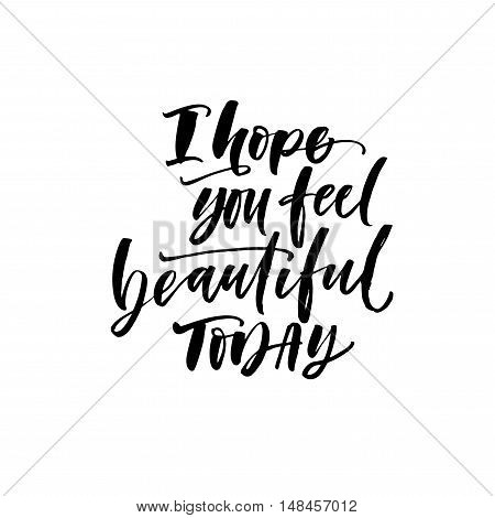 I hope you feel beautiful today card. Hand drawn lettering background. Ink illustration. Modern brush calligraphy. Isolated on white background.