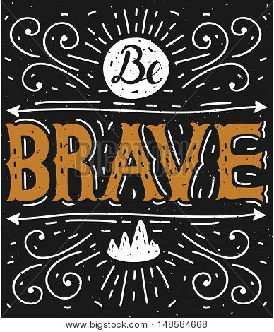 Be brave. Hand lettering.Typography poster. Motivational quotes. This vector illustration can be used as a print on T-shirts, posters, invitations, cards and bags.