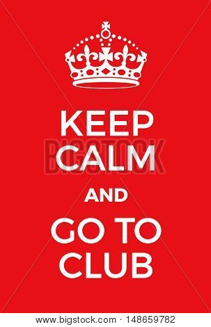 Keep Calm And Go To Club Poster