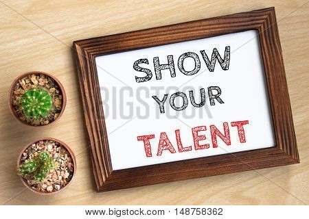 show your talent, text message on wood frame board on wood table / business concept / Top view
