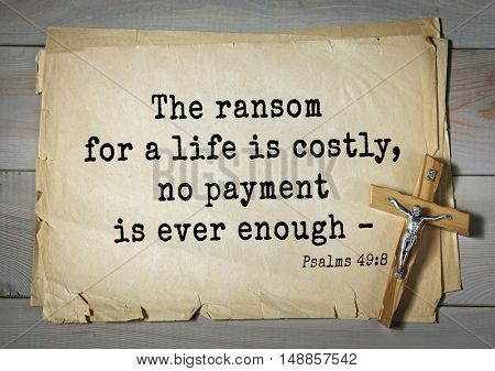 TOP-1000.  Bible verses from Psalms.The ransom for a life is costly, no payment is ever enough â??