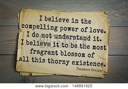 Aphorism by Theodore Dreiser (1871 - 1945) - American writer. I believe in the compelling power of love. I do not understand it. I believe it to be most fragrant blossom of all this thorny existence.