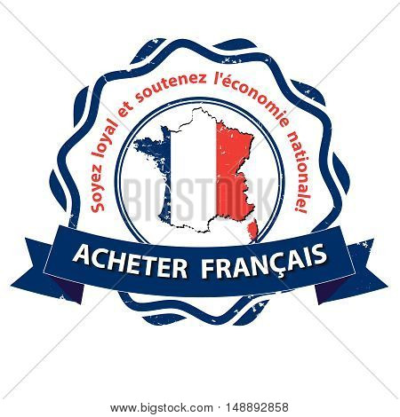 Buy French products! Be loyal and sustain the national economy! - French text : Acheter Francais. Soyez loyal et soutenez l'economie nationale. - grunge label. Print colors used