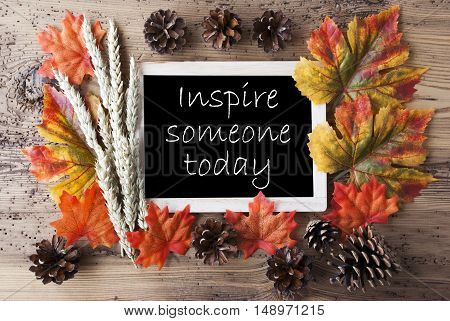 Blackboard With Autumn Or Fall Decoration. Greeting Card For Seasons Greetings. Colorful Leaves, Fir Cone And Barley On Aged Wooden Background. English Quote Inspire Someone Today