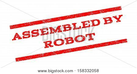 Assembled By Robot watermark stamp. Text tag between parallel lines with grunge design style. Rubber seal stamp with dirty texture. Vector red color ink imprint on a white background.