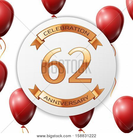 Golden number sixty two years anniversary celebration on white circle paper banner with gold ribbon. Realistic red balloons with ribbon on white background. Vector illustration.