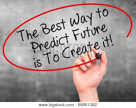 Man Hand writing The Best Way to Predict Future is To Create it! with black marker on visual screen.