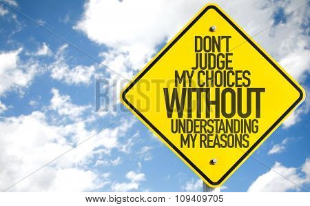 Don't Judge My Choices Without Understanding My Reasons sign with sky background