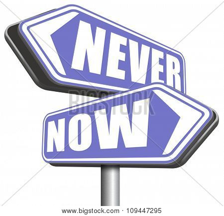 now or never the time to act is now dont forget last chance or opportunity fast action required the time is now high importance