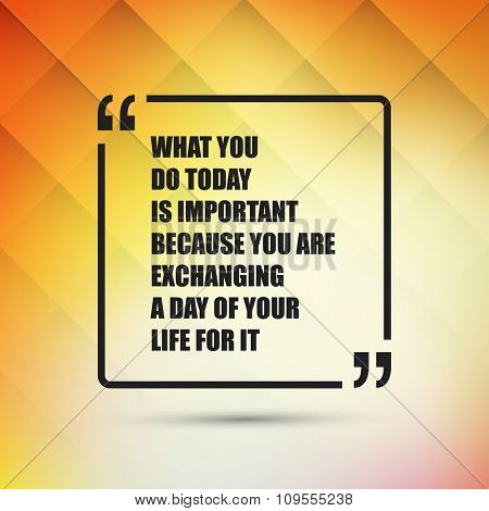 What You Do Today Is Important Because You Are Exchanging A Day Of Your Life For It.  - Inspirational Quote, Slogan, Saying - Success Concept, Banner Design on Abstract Background