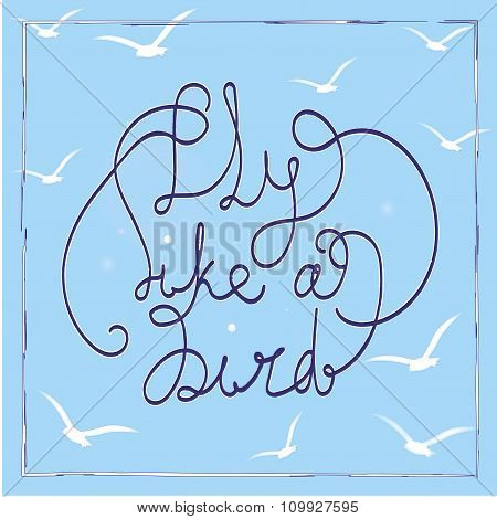 Fly Like A Bird. Hand-drawn Lettering Quote On The Blue Background. White Birds Silhouettes.