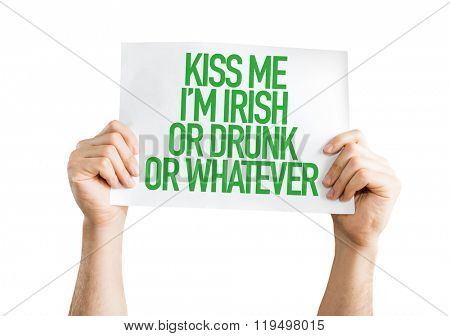 Kiss Me Im Irish Or Drunk Or Whatever placard isolated on white background