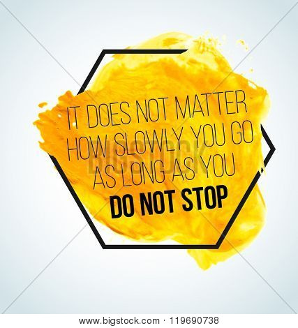 Modern inspirational quote on watercolor background - it does not matter, how slowly you go, as long as you do not stop