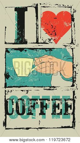 I love coffee. Coffee typographical vintage style grunge poster. Hand holds a coffee cup. Retro vect