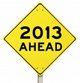The words 2013 Ahead on a yellow yield sign to mark the challenges and opportunity and hopes for a n