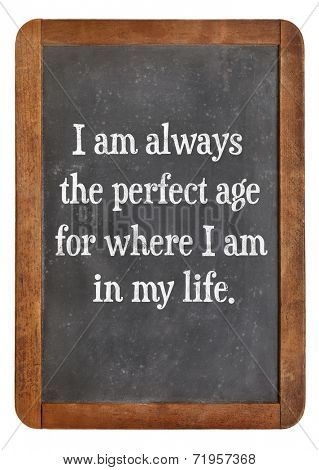 I am always the perfect age for where I am in my life - positive affirmation words on a vintage slate blackboard