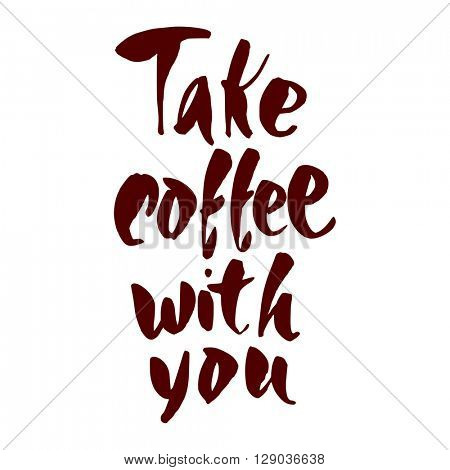 Take coffee with you lettering. Coffee quotes. Hand written design. Take away cafe poster, print, template. Vector illustration.