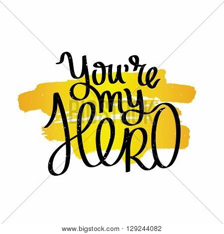 You are my hero. Fashionable calligraphy. Motivating quote. Vector illustration on white background with a smear of yellow ink. Excellent gift card Father's Day.