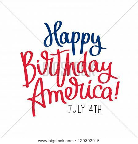 Happy Birthday America. 4th of July. The trend calligraphy. Excellent gift card to the day of Independence. Vector illustration on white background.