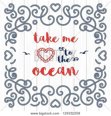 Nautical typography poster: Take me to the ocean, Marine lettering, elegant frame with marine rope. Modern frames for your posters, flyers, templates in a marine style