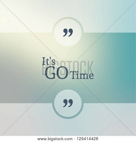Abstract Blurred Background. Inspirational quote. wise saying in square. for web, mobile app. Its go time.