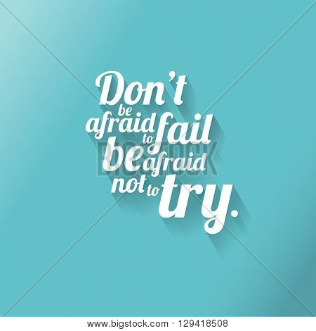 Minimalistic text of an inspirational saying Don't be afraid to fail be afraid not to try.
