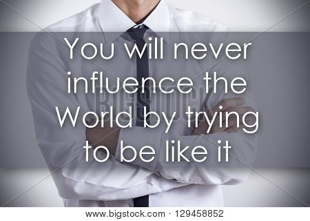 You Will Never Influence The World By Trying To Be Like It - Young Businessman With Text - Business