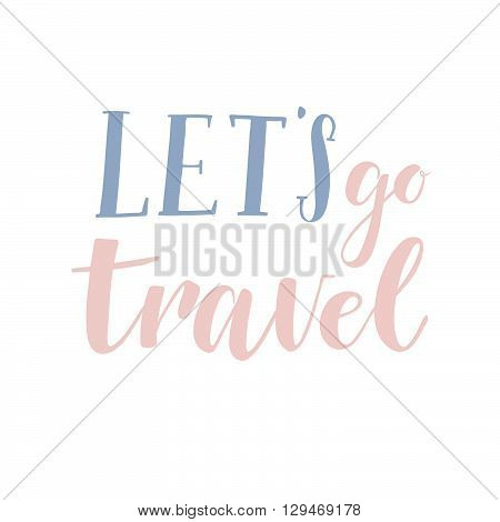 Hand Drawn Vector Illustration. Let's Go Travel. Hand Lettering Vintage Quote. Modern Calligraphy. P