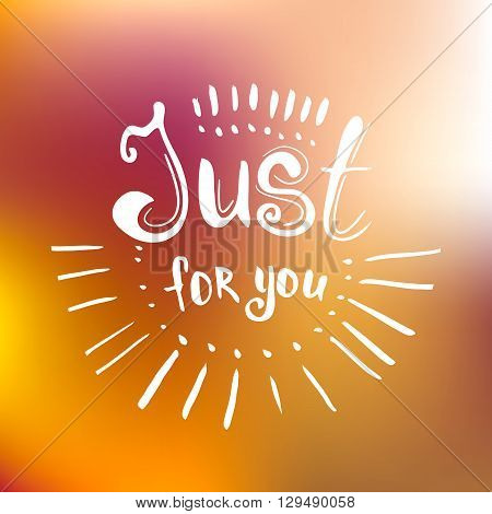 Just for you - hand drawn lettering on blured background. Inspirational poster. Lettering element for web mobile and print design. Vector illustration